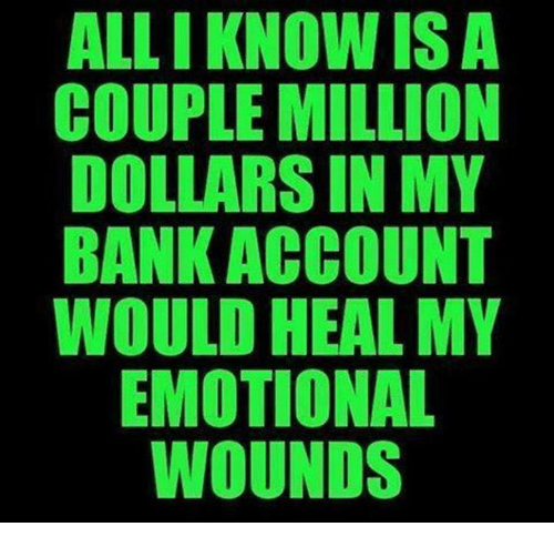 Dank, Ally, and Bank: ALLI KNOW ISA  COUPLE MILLION  DOLLARSIN MY  BANK ACCOUNT  WOULD HEAL MY  EMOTIONAL  WOUNDS