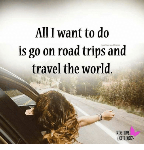 Alli want to do is go on road positive trips and travel for Where do i want to go on vacation