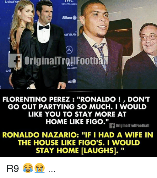 "Football, Memes, and Home: Allianz  FLORENTINO PEREZ RONALDO DON'T  GO OUT PARTYING SO MUCH. I WOULD  LIKE YOU TO STAY MORE AT  HOME LIKE FIGO.""  If OriginalTroll Football  RONALDO NAZARIO: ""IF I HAD A WIFE IN  THE HOUSE LIKE FIGO'S. I WOULD  STAY HOME LLAUGHSI. R9 😂😭 ..."
