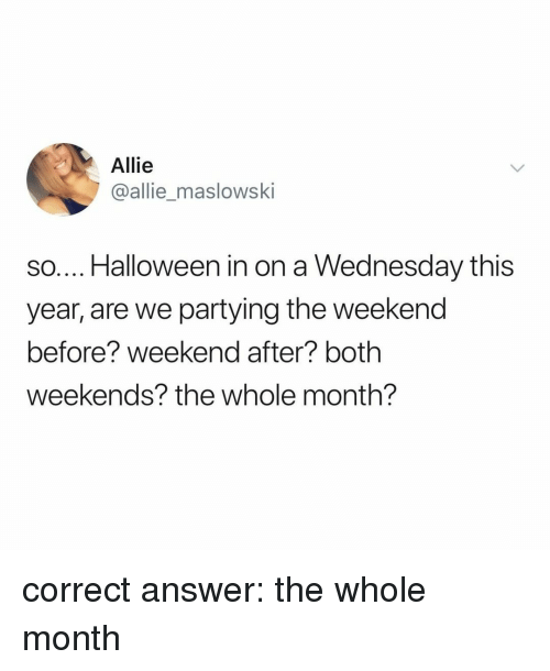 Halloween, The Weekend, and Wednesday: Allie  @allie_maslowski  so.... Halloween in on a Wednesday this  year, are we partying the weekend  before? weekend after? both  weekends? the whole month? correct answer: the whole month
