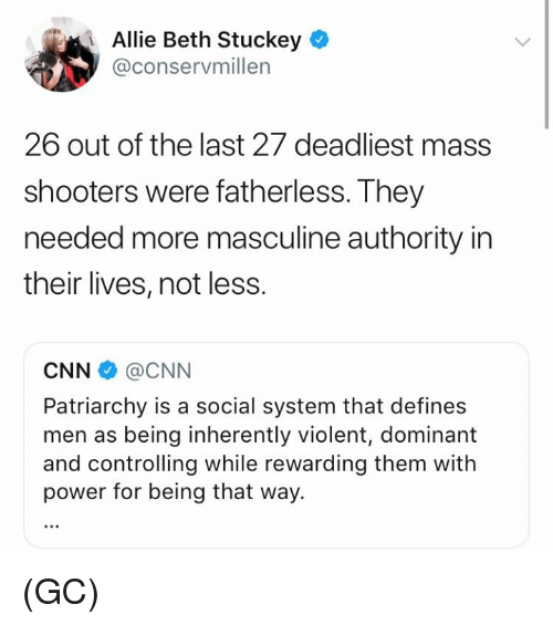 cnn.com, Memes, and Shooters: Allie Beth Stuckey  @conservmillen  26 out of the last 27 deadliest mass  shooters were fatherless. They  needed more masculine authority in  their lives, not less.  CNN @CNN  Patriarchy is a social system that defines  men as being inherently violent, dominant  and controlling while rewarding them with  power for being that way. (GC)