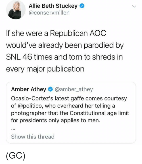 Presidents: Allie Beth Stuckey  @conservmillen  If she were a Republican AOC  would've already been parodied by  SNL 46 times and torn to shreds in  every major publication  Amber Athey @amber_athey  Ocasio-Cortez's latest gaffe comes courtesy  of @politico, who overheard her telling a  photographer that the Constitutional age limit  for presidents only applies to men.  Show this thread (GC)