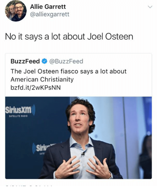 Memes, American, and Buzzfeed: Allie Garrett  @alliexgarrett  No it says a lot about Joel Osteen  BuzzFeed @BuzzFeed  The Joel Osteen fiasco says a lot about  American Christianity  bzfd.it/2wKPSNN  SiriusXm  SATELLITE  Siriw