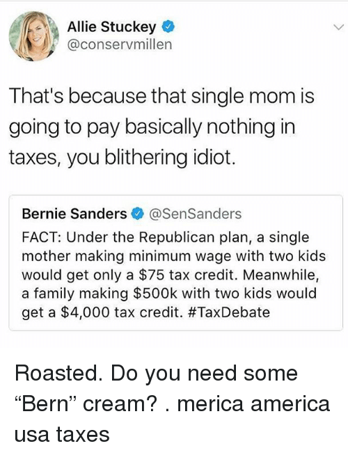 "America, Bernie Sanders, and Family: Allie Stuckey  @conservmillen  That's because that single mom is  going to pay basically nothing in  taxes, you blithering idiot.  Bernie Sanders @SenSanders  FACT: Under the Republican plan, a single  mother making minimum wage with two kids  would get only a $75 tax credit. Meanwhile,  a family making $500k with two kids would  get a $4,000 tax credit. Roasted. Do you need some ""Bern"" cream? . merica america usa taxes"