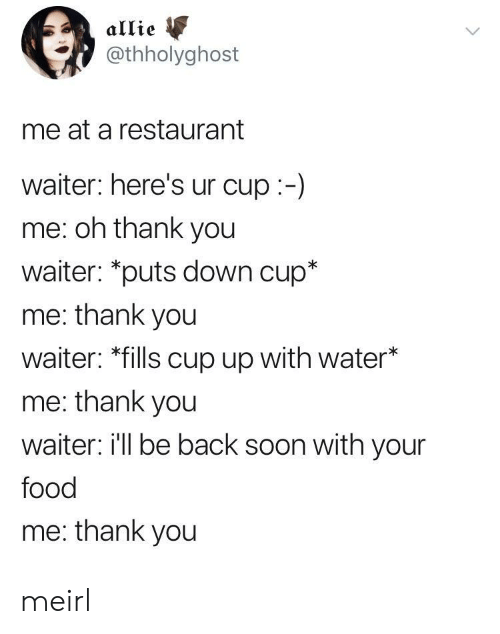 """allie: allie  @thholyghost  me at a restaurant  waiter: here's ur cup:-)  me: oh thank you  waiter: """"puts down cup*  me: thank you  waiter: *fills cup up with water*  me: thank you  waiter i'll be back soon with your  food  me: thank you meirl"""