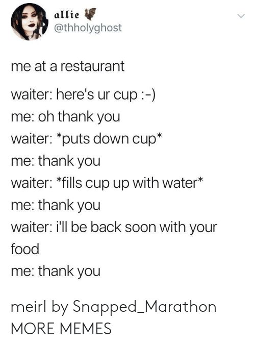 """allie: allie  @thholyghost  me at a restaurant  waiter: here's ur cup:-)  me: oh thank you  waiter: """"puts down cup*  me: thank you  waiter: *fills cup up with water*  me: thank you  waiter i'll be back soon with your  food  me: thank you meirl by Snapped_Marathon MORE MEMES"""