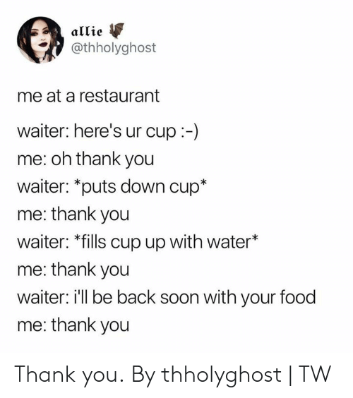 allie: allie  @thholyghost  me at a restaurant  waiter: here's ur cup:-)  me: oh thank you  waiter: *puts down cup*  me: thank you  waiter: *fills cup up with water*  me: thank you  waiter: ill be back soon with your food  me: thank you Thank you.  By thholyghost | TW