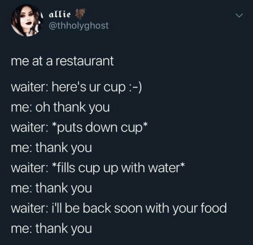 """allie: allie  @thholyghost  me at a restaurant  waiter: here's ur cup:-)  me: oh thank you  waiter: """"puts down cup*  me: thank you  waiter: *fills cup up with water*  me: thank you  waiter: i'll be back soon with your food  me: thank you"""