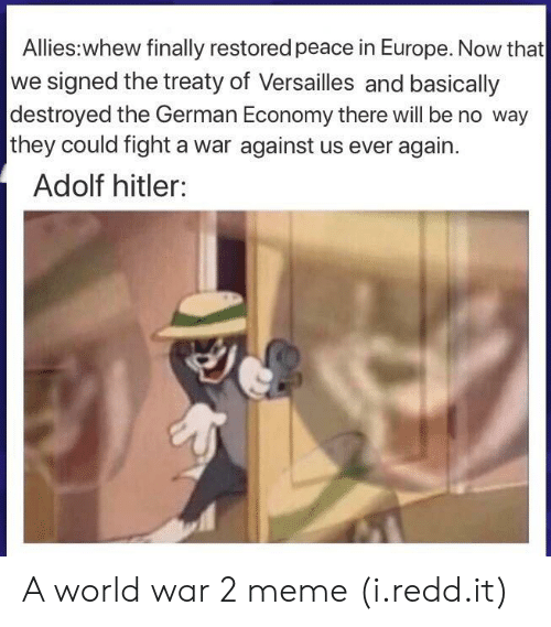 2 Meme: Allies:whew finally restored peace in Europe. Now that  we signed the treaty of Versailles and basically  destroyed the German Economy there will be no way  they could fight a war against us ever again.  Adolf hitler: A world war 2 meme (i.redd.it)