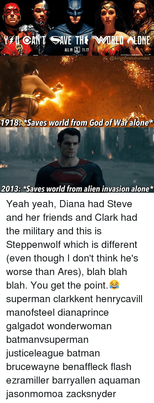 Clarked: ALLIN 1117  IG @kingofmetahumans  IG; @kingofmetahumans  1918 *Saves world from God of War alone*  2013: *Saves world from alien invasion alone* Yeah yeah, Diana had Steve and her friends and Clark had the military and this is Steppenwolf which is different (even though I don't think he's worse than Ares), blah blah blah. You get the point.😂 superman clarkkent henrycavill manofsteel dianaprince galgadot wonderwoman batmanvsuperman justiceleague batman brucewayne benaffleck flash ezramiller barryallen aquaman jasonmomoa zacksnyder