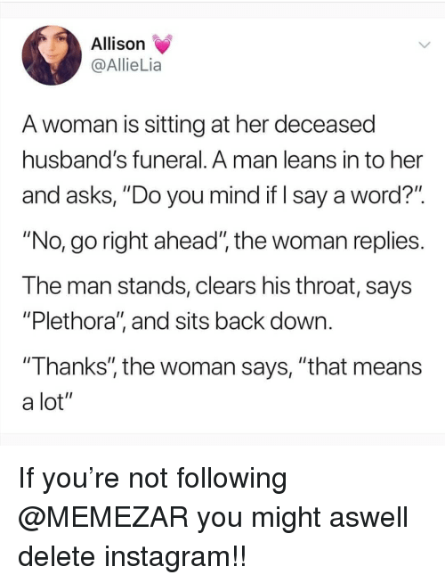 "Instagram, Memes, and Word: Allison  @AllieLia  A woman is sitting at her deceased  husband's funeral. A man leans in to her  and asks, ""Do you mind if I say a word?"".  ""No, go right ahead"", the woman replies  The man stands, clears his throat, says  ""Plethora, and sits back down  ""Thanks'"", the woman says, ""that means  a lot"" If you're not following @MEMEZAR you might aswell delete instagram!!"