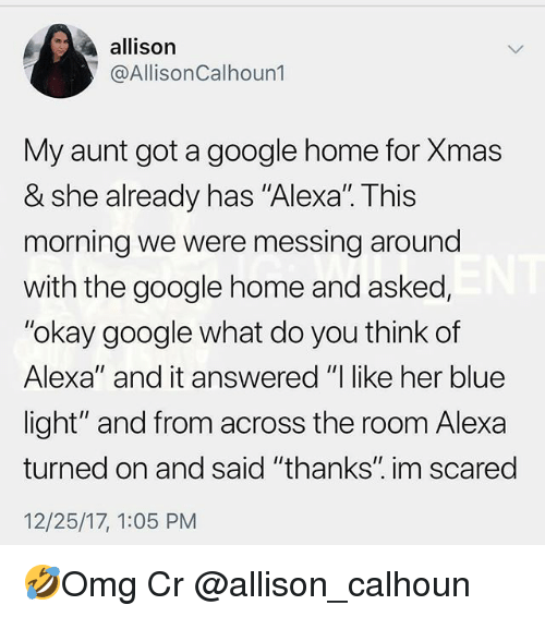 """Google, Memes, and Blue: allison  @AllisonCalhoun1  My aunt got a google home for Xmas  & she already has """"Alexal. This  morning we were messing around  with the google home and asked,  """"okay google what do you think of  Alexa"""" and it answered """"I like her blue  light"""" and from across the room Alexa  turned on and said """"thanks"""" im scared  12/25/17, 1:05 PM 🤣Omg Cr @allison_calhoun"""