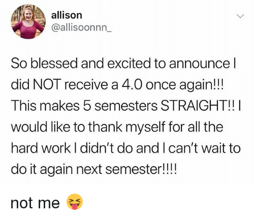 So Blessed: allison  @allisoonnn_  So blessed and excited to announce l  did NOT receive a 4.0 once again!!!  This makes 5 semesters STRAIGHT!!I  would like to thank myself for all the  hard work I didn't do and I can't wait to  do it again next semester!!! not me 😝
