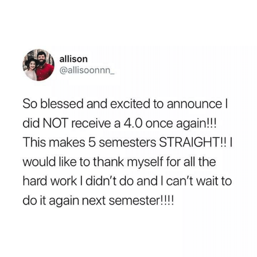 So Blessed: allison  @allisoonnn  So blessed and excited to announce l  did NOT receive a 4.0 once again!!  This makes 5 semesters STRAIGHT!!  would like to thank myself for all the  hard work I didn't do and I can't wait to  do it again next semester!!!