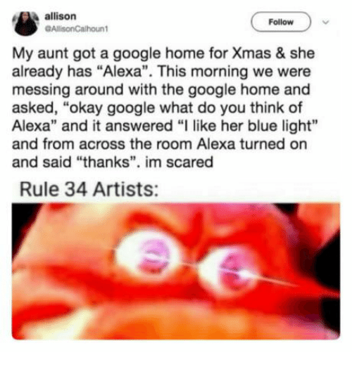 "Google, Blue, and Home: allison  GAllisonCalhount  Follow  My aunt got a google home for Xmas & she  already has ""Alexa"". This morning we were  messing around with the google home and  asked, ""okay google what do you think of  Alexa"" and it answered ""I like her blue light""  and from across the room Alexa turned on  and said thanks"". im scared  Rule 34 Artists:"