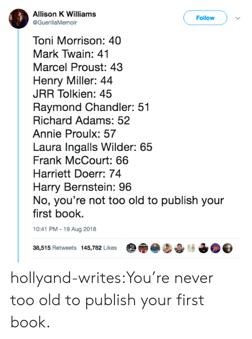 Toni Morrison: Allison K Williams  @GuerillaMemoir  Follow  Toni Morrison: 40  Mark Twain: 41  Marcel Proust: 43  Henry Miller: 44  JRR Tolkien: 45  Raymond Chandler: 51  Richard Adams: 52  Annie Proulx: 57  Laura Ingalls Wilder: 65  Frank McCourt: 66  Harriett Doerr: 74  Harry Bernstein: 96  No, you're not too old to publish your  first book.  10:41 PM-19 Aug 2018  38,515 Retweets 145,782 Likes hollyand-writes:You're never too old to publish your first book.