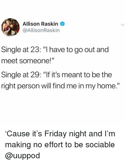 "Friday, Home, and Girl Memes: Allison Raskin  @AllisonRaskin  Single at 23: ""I have to go out and  meet someone!""  Single at 29: ""If it's meant to be the  right person will find me in my home."" 'Cause it's Friday night and I'm making no effort to be sociable @uuppod"