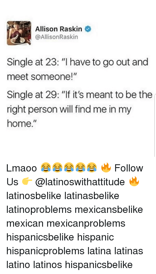 """Mexicansbelike: Allison Raskin  @AllisonRaskin  Single at 23: """"I have to go out and  meet someone!""""  Single at 29: """"If it's meant to be the  right person will find me in my  home."""" Lmaoo 😂😂😂😂😂 🔥 Follow Us 👉 @latinoswithattitude 🔥 latinosbelike latinasbelike latinoproblems mexicansbelike mexican mexicanproblems hispanicsbelike hispanic hispanicproblems latina latinas latino latinos hispanicsbelike"""