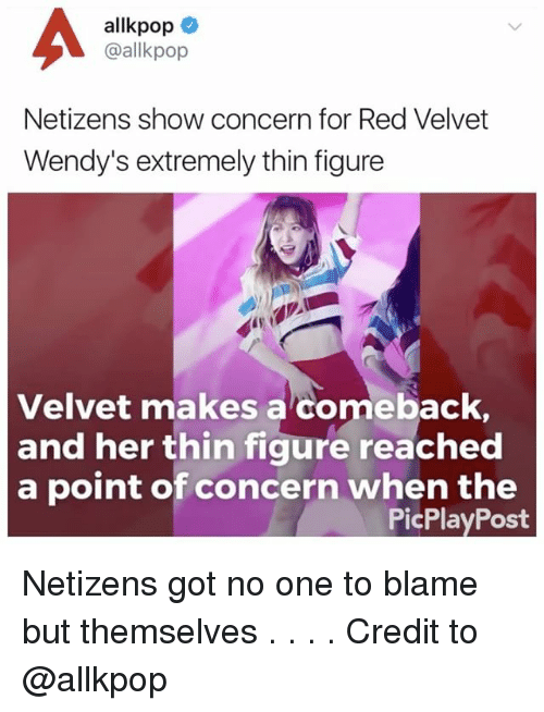 Memes, Wendys, and Allkpop: allkpop  @allkpop  Netizens show concern for Red Velvet  Wendy's extremely thin figure  Velvet makes a comeback  and her thin figure reached  a point of concern when the  point of concern whepa thet  PicPlayPost Netizens got no one to blame but themselves . . . . Credit to @allkpop