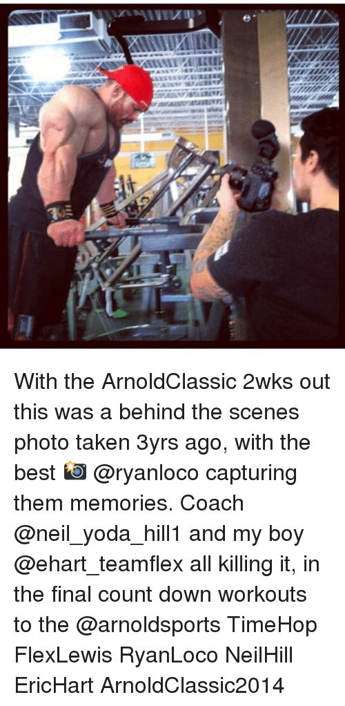 Memes, Taken, and Yoda: alllll ALLIET With the ArnoldClassic 2wks out this was a behind the scenes photo taken 3yrs ago, with the best 📸 @ryanloco capturing them memories. Coach @neil_yoda_hill1 and my boy @ehart_teamflex all killing it, in the final count down workouts to the @arnoldsports TimeHop FlexLewis RyanLoco NeilHill EricHart ArnoldClassic2014