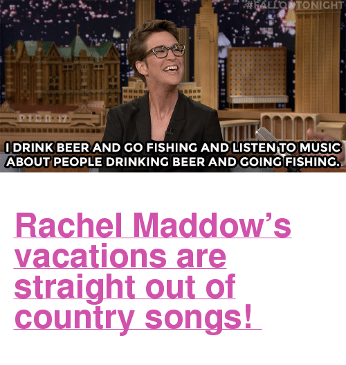 """Rachel Maddow: ALLO TONIGHT  na  DRINKBEERAND GO FISHING AND LISTENTO MUSIC  ABOUT PEOPLE DRINKING BEER ANDGOING FISHING <h2><a href=""""http://www.nbc.com/the-tonight-show/video/rachel-maddow-drinks-beer-and-goes-fishing-on-vacation/2893887"""" target=""""_blank"""">Rachel Maddow's vacations are straight out of country songs!</a></h2>"""