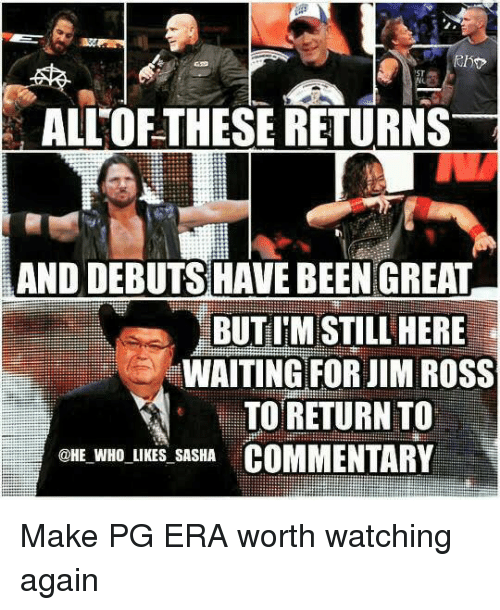 Jim Ross: ALLOFTHESE RETURNS  AND DEBUTS HAVE BEENGREAT  BUTIM STILL HERE  WAITING FOR JIM ROSS  TO RETURN TO  @HE WHO LIKES SASHA  COMMENTARY Make PG ERA worth watching again