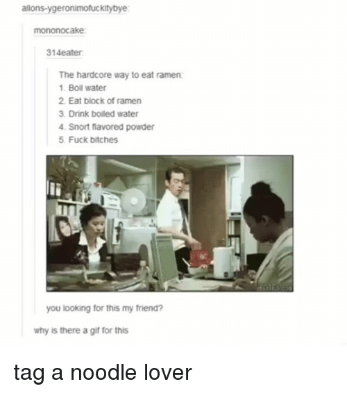Gif, Ramen, and Tumblr: allons-ygeronimofuckitybye  mononocake  14eater  The hardcore way to eat ramen:  1 Boil water  2. Eat block of ramen  3. Drink boiled water  4 Snort flavored powder  5 Fuck bitches  you looking for this my friend?  why is there a gif for this tag a noodle lover