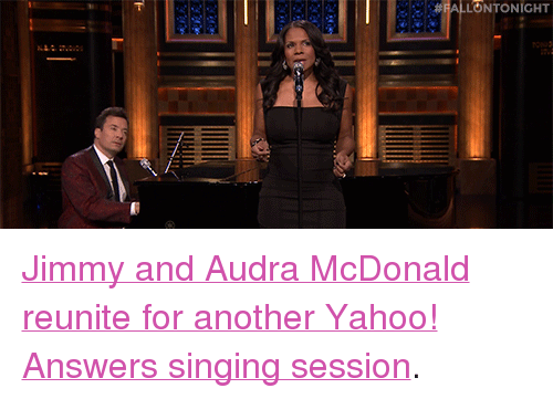 """Audra: ALLONTONIGHT <p><a href=""""https://www.youtube.com/watch?v=7b6AAXBTKe4&amp;list=UU8-Th83bH_thdKZDJCrn88g&amp;index=2"""" target=""""_blank"""">Jimmy and Audra McDonald reunite for another Yahoo! Answers singing session</a>.<br/></p>"""