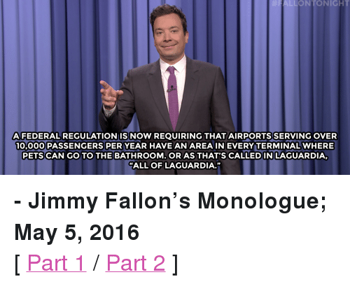 """Donald Trump: ALLONTONIGHT  AFEDERALREGULATIONISNOW REQUIRING THAT AIRPORTS SERVING OVER  10,000 PASSENGERS PER YEAR HAVE AN AREA IN EVERY TERMINAL WHERE  PETS CAN GO TO THE BATHROOM. OR AS THAT'S CALLEDIN LAGUARDIA,  """"ALL OF LAGUARDIA."""" <p><b>- Jimmy Fallon's Monologue; May 5, 2016</b></p><p>[ <a href=""""http://www.nbc.com/the-tonight-show/video/donald-trump-loves-hispanics-monologue/3031387"""" target=""""_blank"""">Part 1</a> / <a href=""""http://www.nbc.com/the-tonight-show/video/jay-zs-response-to-beyonces-lemonade-monologue/3031388"""" target=""""_blank"""">Part 2</a> ]</p>"""