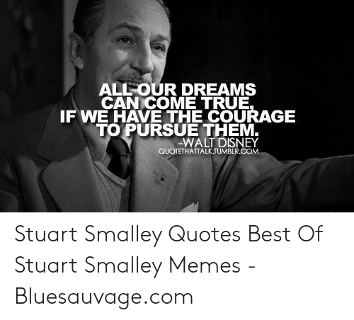 stuart smalley: ALLOUR DREAMS  CAN COME TRUE  FWE HAVE THE COURAGE  TO PURSUE THEM  WALT DISNEY  QUOTETHATTALK.TUMBLR.COM Stuart Smalley Quotes Best Of Stuart Smalley Memes - Bluesauvage.com