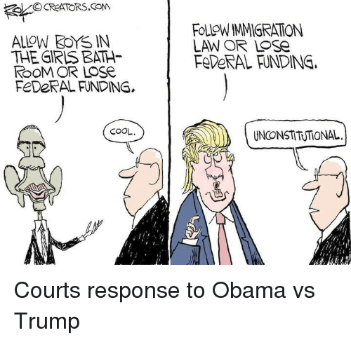Obama Vs Trump: ALLOW 3OYSS IN  THE GIRLS BATH  ROOM OR LOSe  FEDERAL FUNDING,  COOL.  FOLOWMMIGRATON  LAW OR Lose  FeDeRAL HNDINE.  UNCONSTITUTIONAL. Courts response to Obama vs Trump