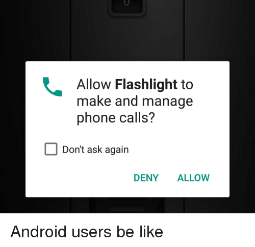 Android Users Be Like: Allow Flashlight to  make and manage  phone calls?  Don't ask again  DENY ALLOW