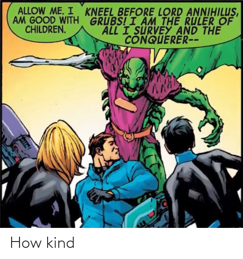 I Am The: ALLOW ME. I KNEEL BEFORE LORD ANNIHILUS,  AM GOOD WITH GRUBS! I ÂM THE RULER OF  ALL I SURVEY AND THE  CHILDREN.  CONQUERER-- How kind