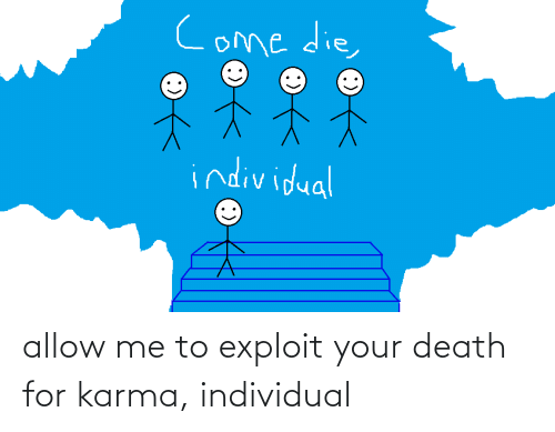 Individual: allow me to exploit your death for karma, individual