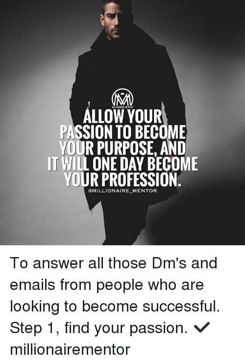 Professionalism: ALLOW YOUR  PASSION TO BECOME  YOUR PURPOSE. AND  IT WILL ONE DAY BECOME  YOUR PROFESSION  OMILLIONAIRE MENTOR To answer all those Dm's and emails from people who are looking to become successful. Step 1, find your passion. ✔️ millionairementor