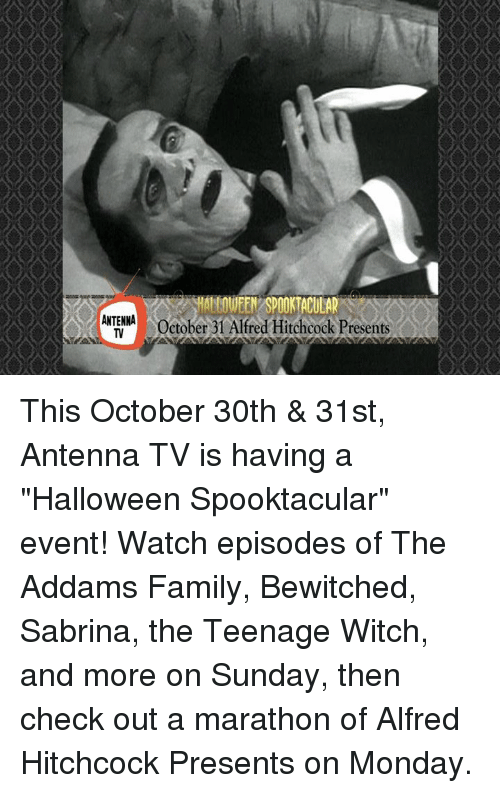 "Bewitched: ALLOWEEN SPOOKTACULAR  A ANTENNA  October 31 Alfred Hitchcock Presents This October 30th & 31st, Antenna TV is having a ""Halloween Spooktacular"" event!   Watch episodes of The Addams Family, Bewitched, Sabrina, the Teenage Witch, and more on Sunday, then check out a marathon of Alfred Hitchcock Presents on Monday."