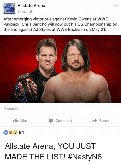 You Just Made The List: Allstate Arena  arena  3 hrs  After emerging victorious against Kevin Owens at WWE  Payback, Chris Jericho will now put his US Championship on  the line against AJ Styles at WWE Backlash on May 21.  9 Shares  Like  Comment  Share  84 Allstate Arena, YOU JUST MADE THE LIST!  #NastyN8