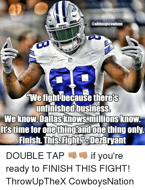 Unfinished Business: @allthingscowboys  GWe fight because theres  unfinished business.  We know, Dallas knows,millions know.  Itstime for onethingandone thing onlyL  Finish. This. Fight DeBryant DOUBLE TAP 👊🏽👊🏽 if you're ready to FINISH THIS FIGHT! ThrowUpTheX CowboysNation ✭