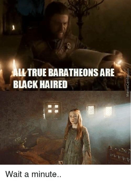 Memes, Black Hair, and 🤖: ALLTRUE BARATHEONSARE  BLACK HAIRED Wait a minute..