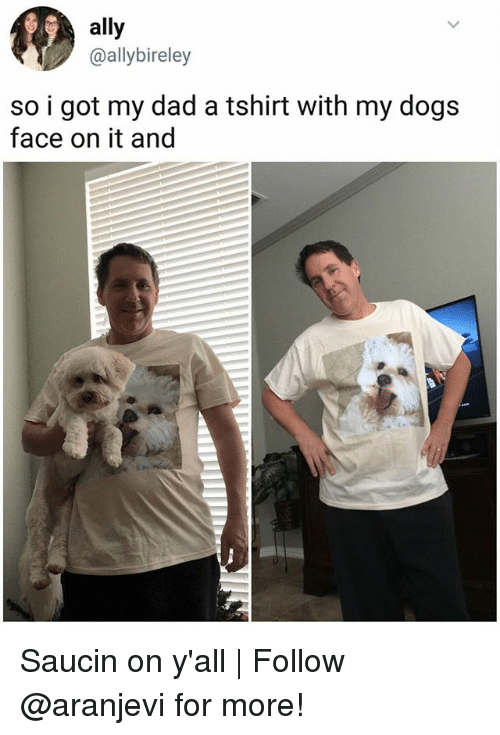 Dad, Dogs, and Memes: ally  @ally bireley  so i got my dad a tshirt with my dogs  face on it and Saucin on y'all | Follow @aranjevi for more!