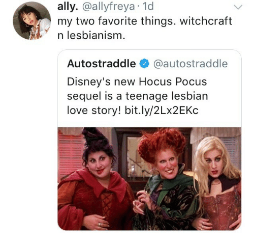 Hocus Pocus: ally. @allyfreya.1d  my two favorite things. witchcraft  * nlesbianism  Autostraddle @autostraddle  Disney's new Hocus Pocus  sequel is a teenage lesbian  love story! bit.ly/2Lx2EKc
