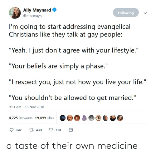 "16 Nov: Ally Maynard  Following  @missmayn  I'm going to start addressing evangelical  Christians like they talk at gay people:  ""Yeah, I just don't agree with your lifestyle.""  ""Your beliefs are simply a phase.""  ""I respect you, just not how you live your life.""  ""You shouldn't be allowed to get married.""  9:51 AM - 16 Nov 2018  4,725 Retweets 19,499 Likes  t 4.7K  647  19K  Σ a taste of their own medicine"