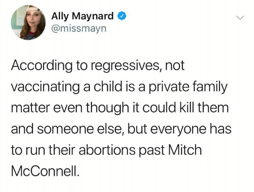 kill them: Ally Maynard  @missmayn  According to regressives, not  vaccinating a child is a private family  matter even though it could kill them  and someone else, but everyone has  to run their abortions past Mitch  McConnell