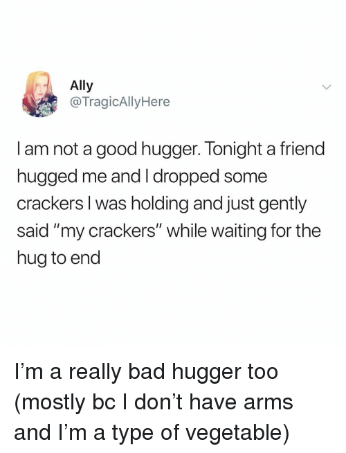 """crackers: Ally  @TragicAllyHere  I am not a good hugger. Tonight a friend  nugged me and T dropped some  crackers I was holding and just gently  said """"my crackers"""" while waiting for the  hug to end I'm a really bad hugger too (mostly bc I don't have arms and I'm a type of vegetable)"""