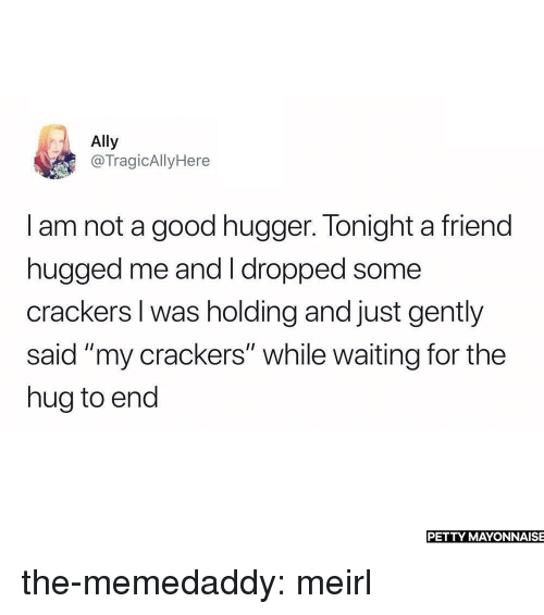 """crackers: Ally  @TragicAllyHere  I am not a good hugger. Tonight a friend  hugged me and I dropped some  crackers I was holding and just gently  said """"my crackers"""" while waiting for the  hug to end  PETTY MAYONNAISE the-memedaddy:  meirl"""