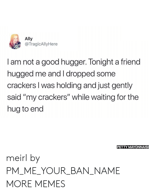 """crackers: Ally  @TragicAllyHere  I am not a good hugger. Tonight a friend  hugged me and I dropped some  crackers I was holding and just gently  said """"my crackers"""" while waiting for the  hug to end  PETTY MAYONNAISE meirl by PM_ME_YOUR_BAN_NAME MORE MEMES"""