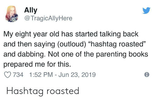 """Ally: Ally  @TragicAllyHere  My eight year old has started talking back  and then saying (outloud) """"hashtag roasted""""  and dabbing. Not one of the parenting books  prepared me for this.  734 1:52 PM - Jun 23, 2019 Hashtag roasted"""