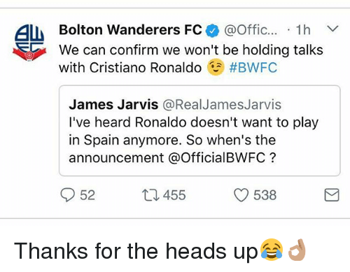 Cristiano Ronaldo, Memes, and Ronaldo: ALM Bolton Wanderers FC  @Offic  1h V  We can confirm we won't be holding talks  with Cristiano Ronaldo  #BWFC  James Jarvis  @Real James Jarvis  I've heard Ronaldo doesn't want to play  in Spain anymore. So when's the  announcement a OfficialBWFC  52  538  455 Thanks for the heads up😂👌🏽