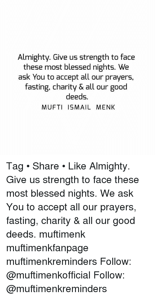 good deeds: Almighty. Give us strength to face  these most blessed nights. We  ask You to accept all our prayers,  fasting, charity & all our good  deeds.  MUFTI ISMAIL MENK Tag • Share • Like Almighty. Give us strength to face these most blessed nights. We ask You to accept all our prayers, fasting, charity & all our good deeds. muftimenk muftimenkfanpage muftimenkreminders Follow: @muftimenkofficial Follow: @muftimenkreminders