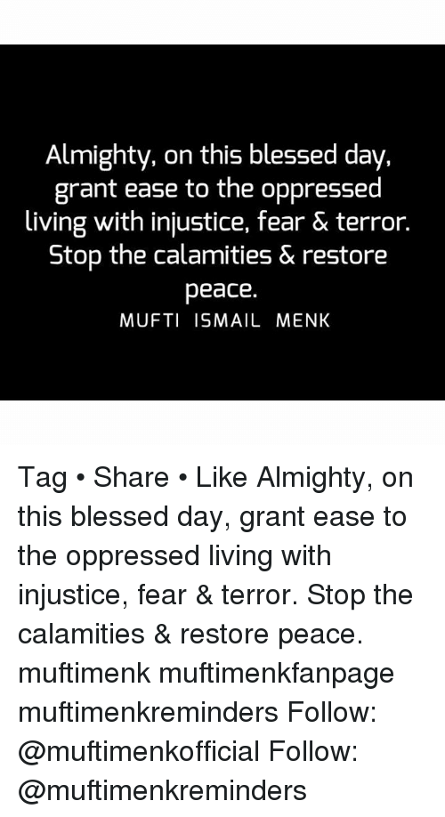 blessed day: Almighty, on this blessed day,  grant ease to the oppressed  living with injustice, fear & terror.  Stop the calamities & restore  peace.  MUFTI ISMAIL MENK Tag • Share • Like Almighty, on this blessed day, grant ease to the oppressed living with injustice, fear & terror. Stop the calamities & restore peace. muftimenk muftimenkfanpage muftimenkreminders Follow: @muftimenkofficial Follow: @muftimenkreminders